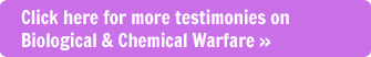 Click here to see more testimonies on Biological & Chemical Warfare